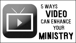 How video can enhance your ministry